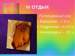 IV ОТДЫХ Полноценный сон: Взрослые - 7-8 ч; Подростки – 9-10 ч; Новорожд-е –