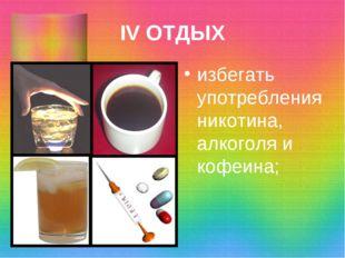 IV ОТДЫХ избегать употребления никотина, алкоголя и кофеина;