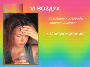 VI ВОЗДУХ Усвоению кислорода препятствует: Обезвоживание;