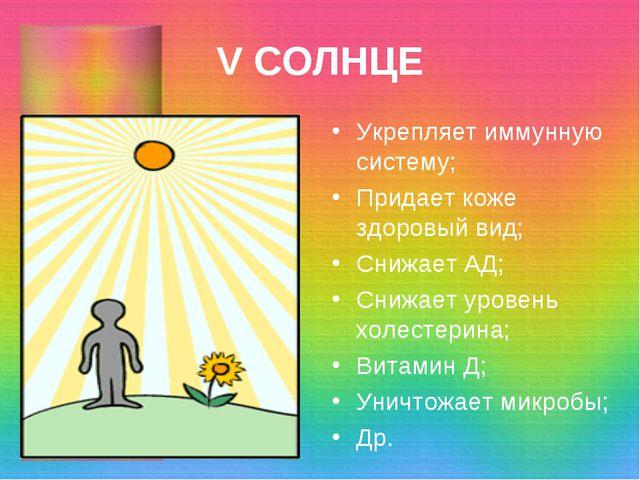V СОЛНЦЕ Укрепляет иммунную систему; Придает коже здоровый вид; Снижает АД; С...