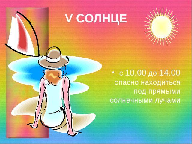 V СОЛНЦЕ с 10.00 до 14.00 опасно находиться под прямыми солнечными лучами
