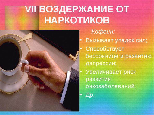 VII ВОЗДЕРЖАНИЕ ОТ НАРКОТИКОВ Кофеин: Вызывает упадок сил; Способствует бессо...