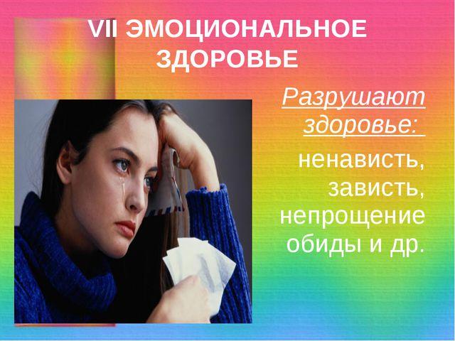 VII ЭМОЦИОНАЛЬНОЕ ЗДОРОВЬЕ Разрушают здоровье: ненависть, зависть, непрощение...