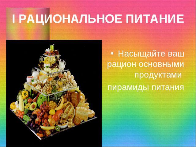 I РАЦИОНАЛЬНОЕ ПИТАНИЕ Насыщайте ваш рацион основными продуктами пирамиды пит...