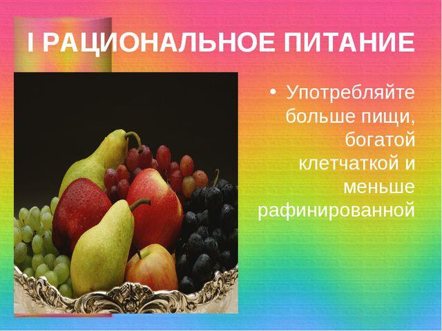 I РАЦИОНАЛЬНОЕ ПИТАНИЕ Употребляйте больше пищи, богатой клетчаткой и меньше...
