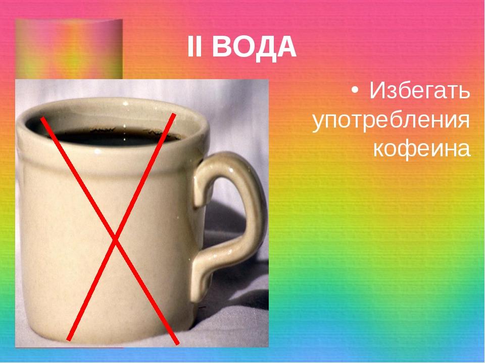 II ВОДА Избегать употребления кофеина