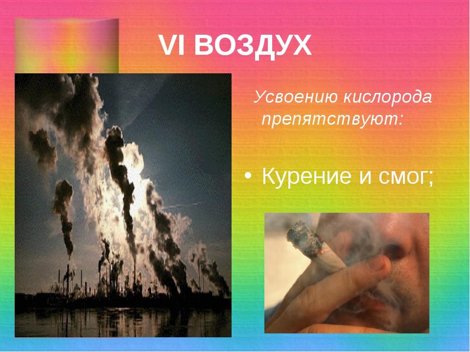 VI ВОЗДУХ Усвоению кислорода препятствуют: Курение и смог;