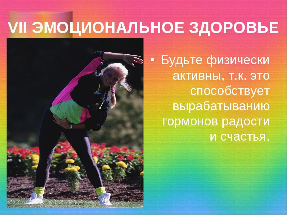 VII ЭМОЦИОНАЛЬНОЕ ЗДОРОВЬЕ Будьте физически активны, т.к. это способствует вы...