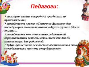 Педагоги: . расширят знания о народных праздниках, их происхождении; разрабо