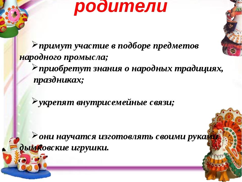 родители . примут участие в подборе предметов народного промысла; приобретут...