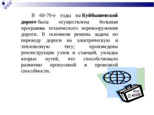 В 60-70-е годы наКуйбышевской дорогебыла осуществлена большая программа те