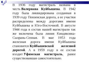 В 1936 году магистраль названа в честьВалериана Куйбышева. В 1942 году была