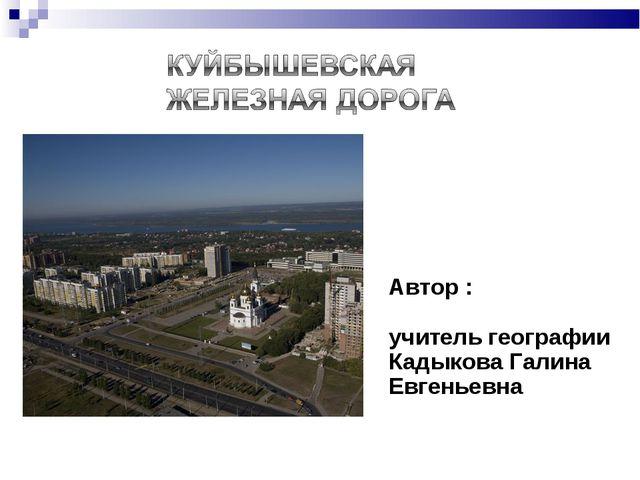 Автор : учитель географии Кадыкова Галина Евгеньевна