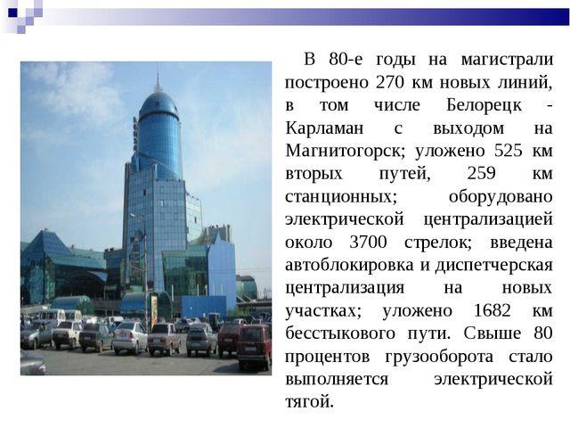 В 80-е годы на магистрали построено 270 км новых линий, в том числе Белорецк...