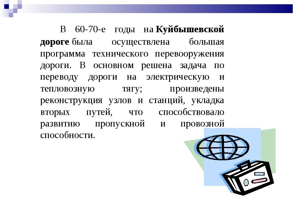 В 60-70-е годы наКуйбышевской дорогебыла осуществлена большая программа те...