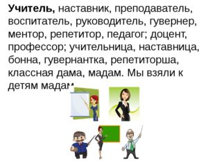 Учитель,наставник, преподаватель, воспитатель, руководитель, гувернер, менто