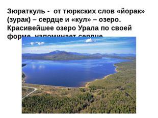 Зюраткуль - от тюркских слов «йорак» (зурак) – сердце и «кул» – озеро. Краси
