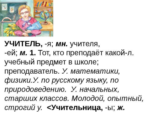 УЧИТЕЛЬ,-я;мн.учителя, -ей;м.1.Тот, кто преподаёт какой-л. учебный пред...