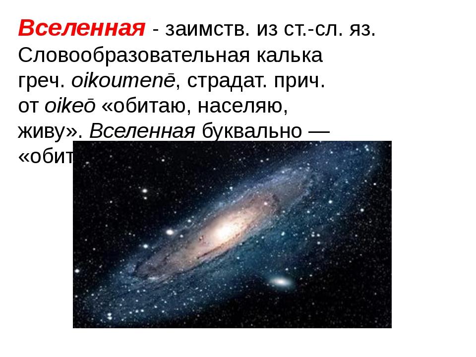 Вселенная- заимств. из ст.-сл. яз. Словообразовательная калька греч.oikoume...