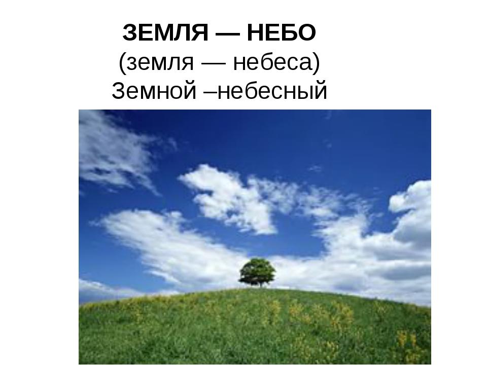 ЗЕМЛЯ — НЕБО (земля — небеса) Земной –небесный
