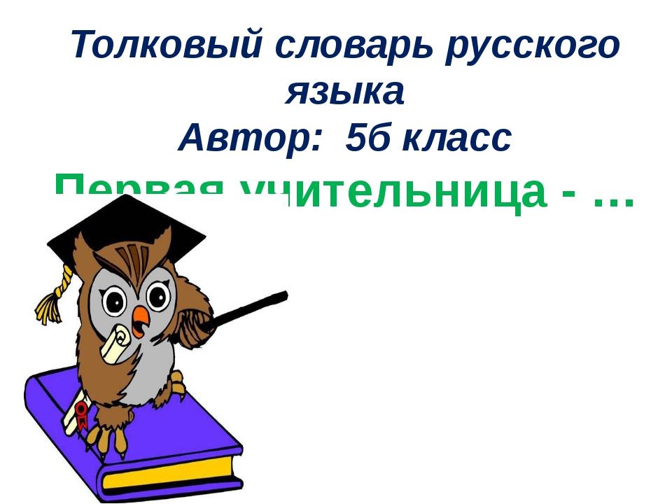 Толковый словарь русского языка Автор: 5б класс Первая учительница - …