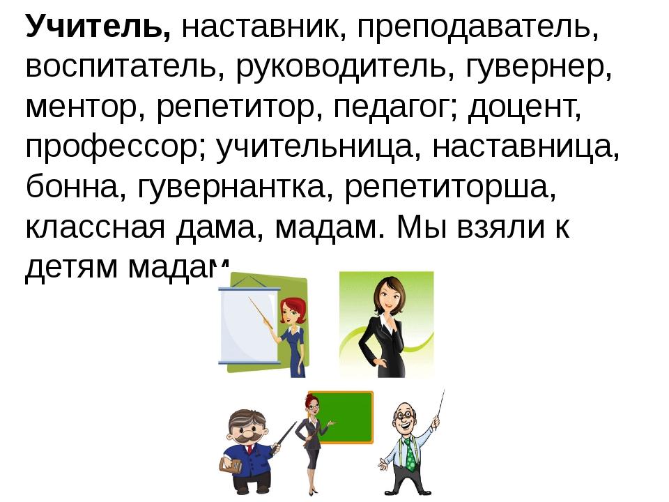 Учитель,наставник, преподаватель, воспитатель, руководитель, гувернер, менто...