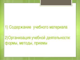 1) Содержание учебного материала 2)Организация учебной деятельности: формы, м
