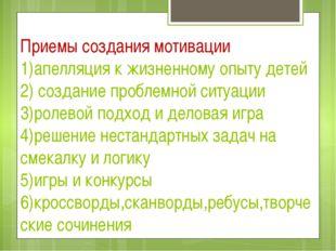 Приемы создания мотивации 1)апелляция к жизненному опыту детей 2) создание пр