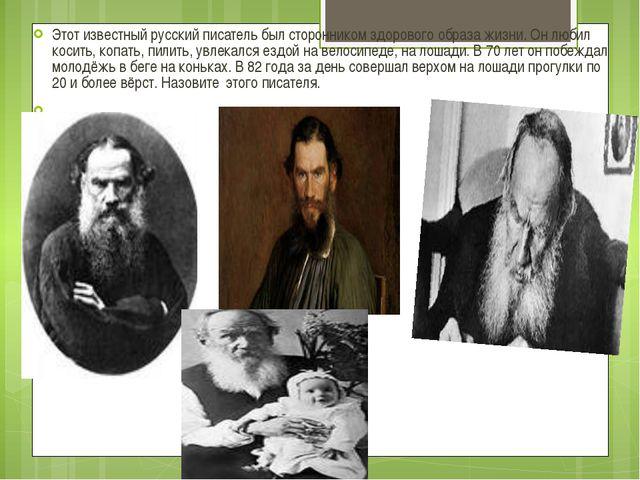 Этот известный русский писатель был сторонником здорового образа жизни. Он лю...