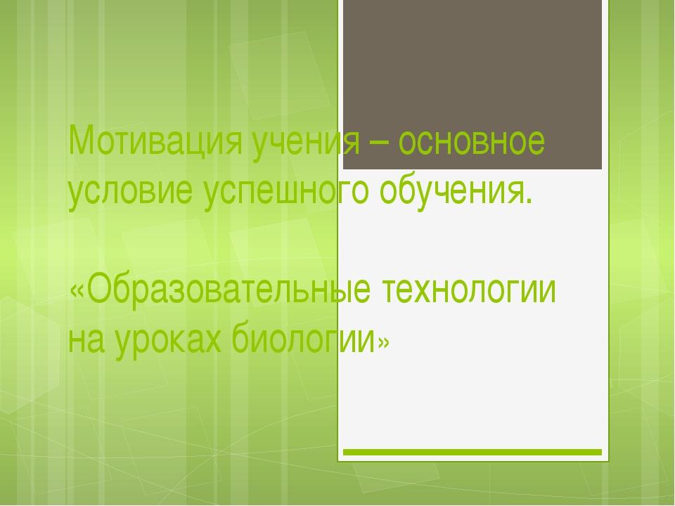 Мотивация учения – основное условие успешного обучения. «Образовательные техн...