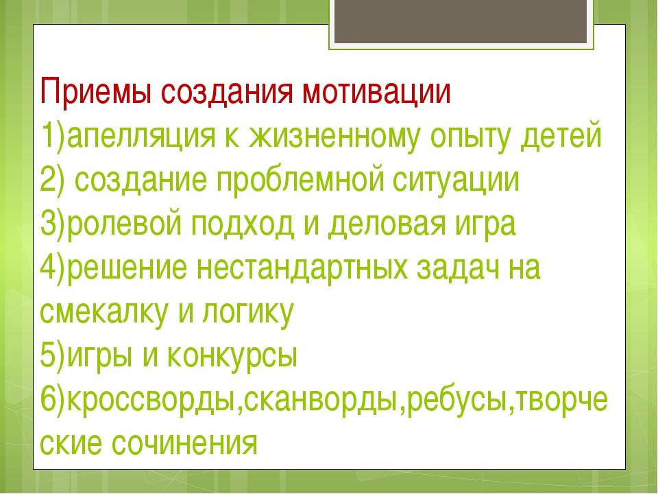 Приемы создания мотивации 1)апелляция к жизненному опыту детей 2) создание пр...