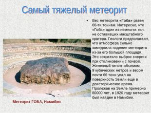 Вес метеорита «Гоба» равен 66-ти тоннам. Интересно, что «Гоба» один из немно