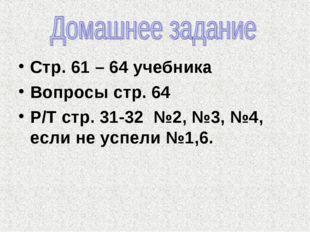 Стр. 61 – 64 учебника Вопросы стр. 64 Р/Т стр. 31-32 №2, №3, №4, если не успе