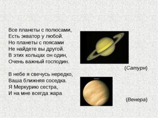 Все планеты с полюсами, Есть экватор у любой. Но планеты с поясами Не найдете