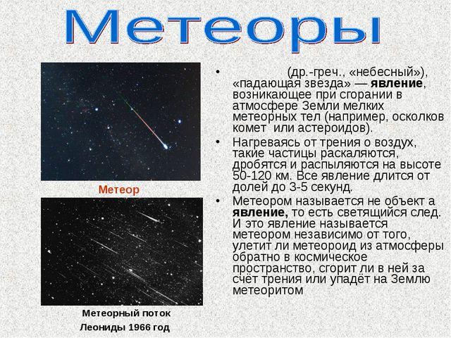 Метео́р (др.-греч., «небесный»), «падающая звезда»— явление, возникающее при...