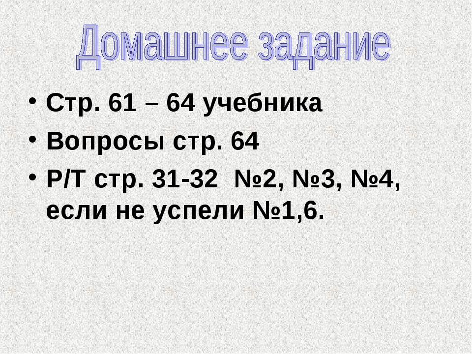 Стр. 61 – 64 учебника Вопросы стр. 64 Р/Т стр. 31-32 №2, №3, №4, если не успе...