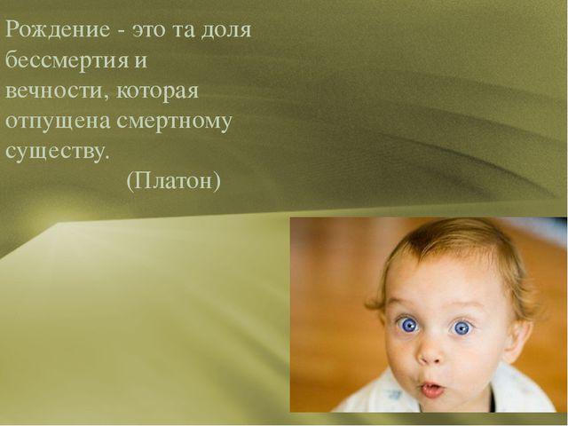 Рождение - это та доля бессмертия и вечности, которая отпущена смертному сущ...