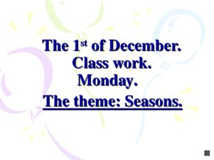 The 1st of December. Class work. Monday. The theme: Seasons.
