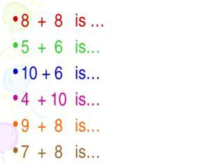8 + 8 is … 5 + 6 is… 10 + 6 is… 4 + 10 is… 9 + 8 is… 7 + 8 is…