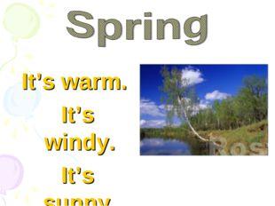 It's warm. It's windy. It's sunny.