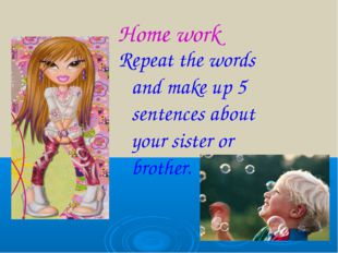 Home work Repeat the words and make up 5 sentences about your sister or broth
