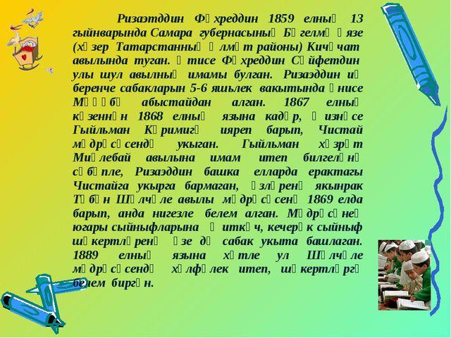 Ризаэтддин Фәхреддин 1859 елның 13 гыйнварында Самара губернасының Бөгелмә...