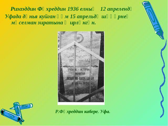 Ризаэддин Фәхреддин 1936 елның 12 апрелендә Уфада дөнья куйган һәм 15 апрел...