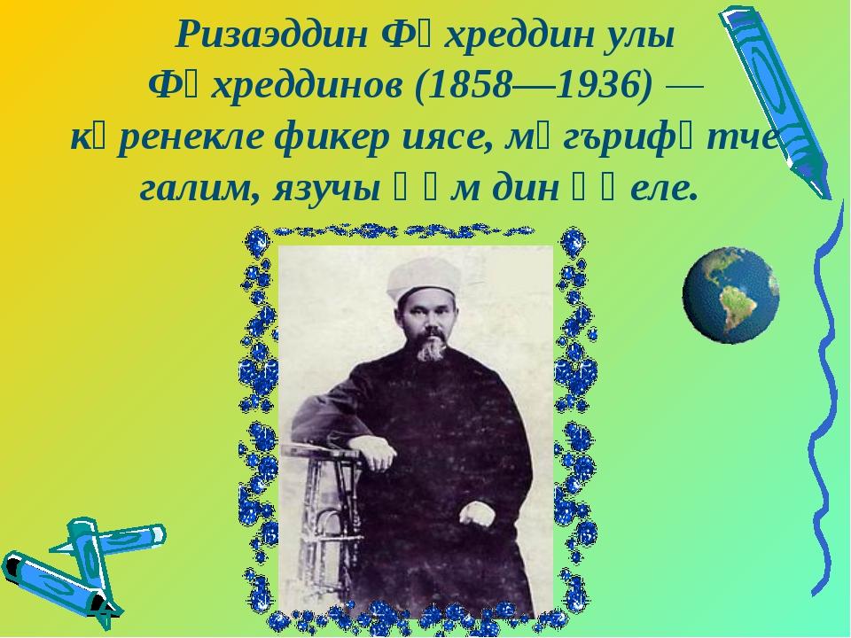 Ризаэддин Фәхреддин улы Фәхреддинов (1858—1936) — күренекле фикер иясе, мәгър...