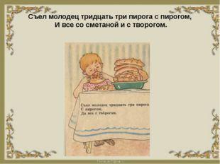 Съел молодец тридцать три пирога с пирогом, И все со сметаной и с творогом.