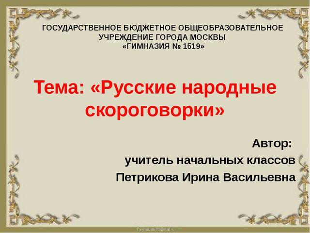 Тема: «Русские народные скороговорки» Автор: учитель начальных классов Петрик...