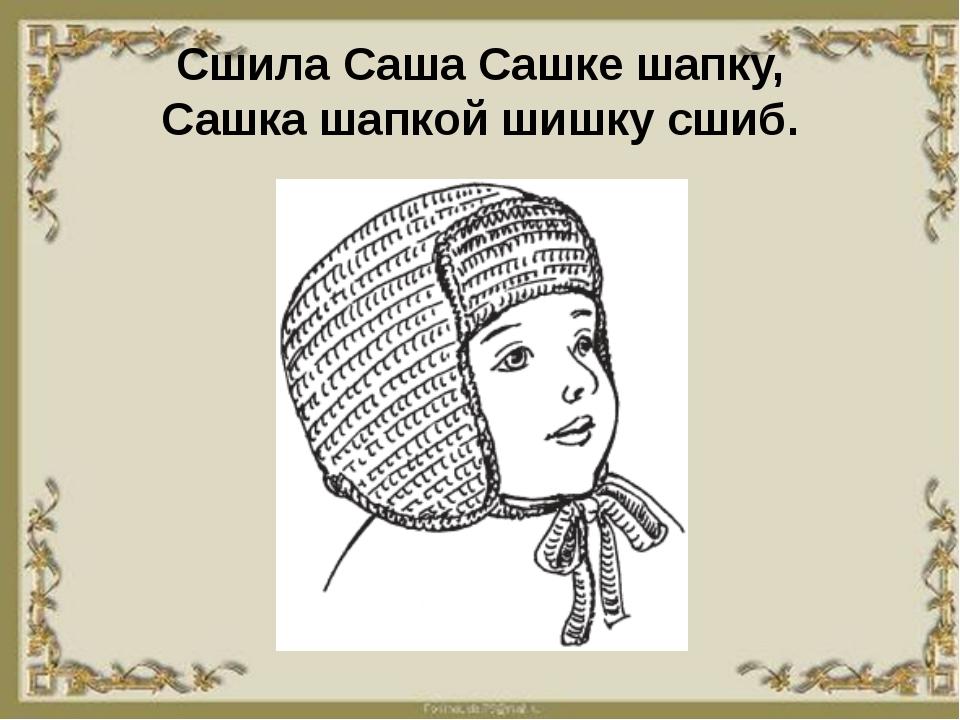 Сшила Саша Сашке шапку, Сашка шапкой шишку сшиб.