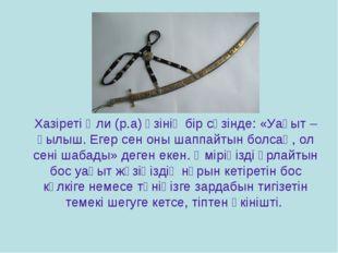 Хазіреті Әли (р.а) өзінің бір сөзінде: «Уақыт – қылыш. Егер сен оны шаппайтын
