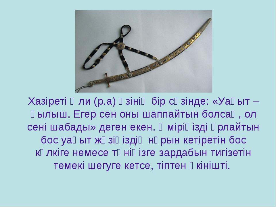 Хазіреті Әли (р.а) өзінің бір сөзінде: «Уақыт – қылыш. Егер сен оны шаппайтын...