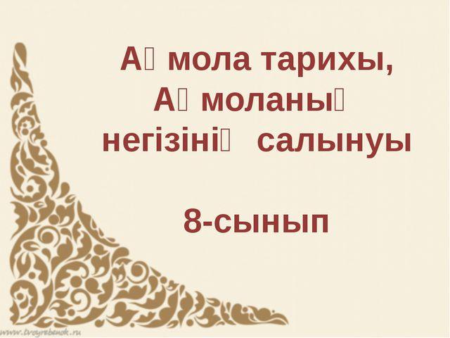 Ақмола тарихы, Ақмоланың негізінің салынуы 8-сынып
